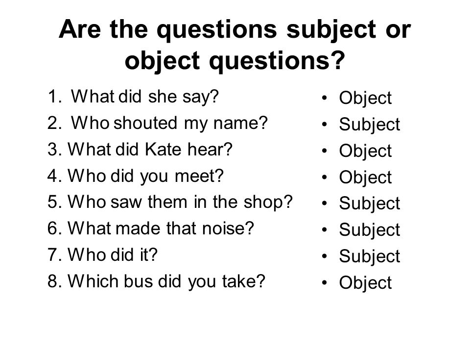 Are the questions subject or object questions.1.What did she say.