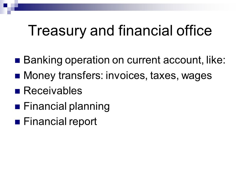 Treasury and financial office Banking operation on current account, like: Money transfers: invoices, taxes, wages Receivables Financial planning Financial report