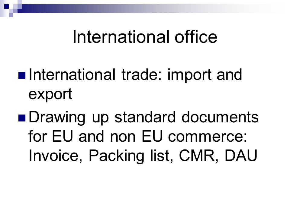 International office International trade: import and export Drawing up standard documents for EU and non EU commerce: Invoice, Packing list, CMR, DAU