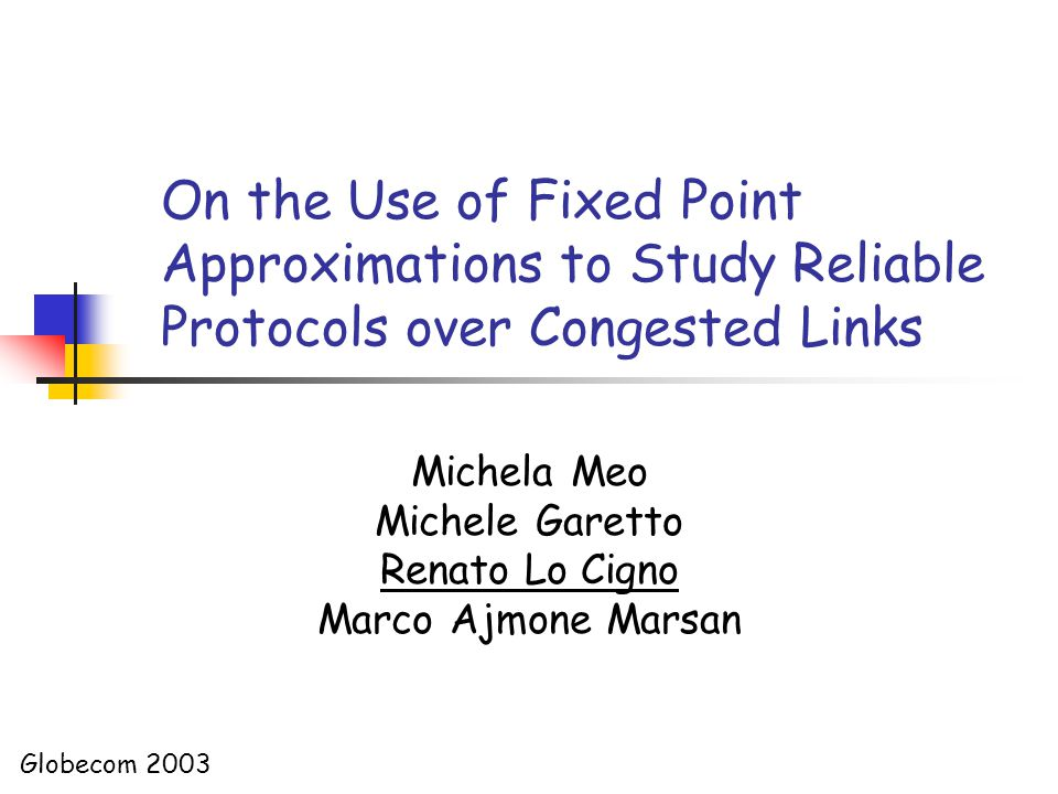 On the Use of Fixed Point Approximations to Study Reliable Protocols over Congested Links Michela Meo Michele Garetto Renato Lo Cigno Marco Ajmone Marsan Globecom 2003
