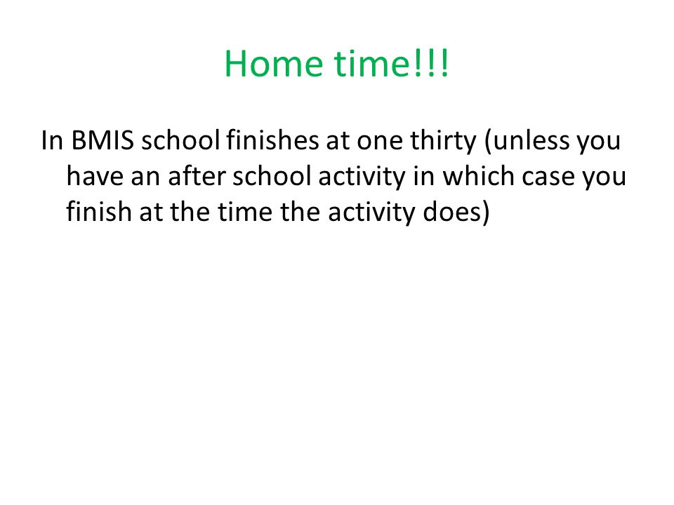 Home time!!! In BMIS school finishes at one thirty (unless you have an after school activity in which case you finish at the time the activity does)