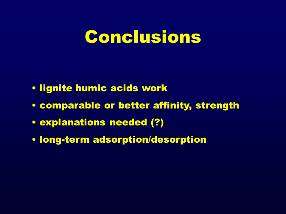 Conclusions lignite humic acids work comparable or better affinity, strength explanations needed (?) long-term adsorption/desorption