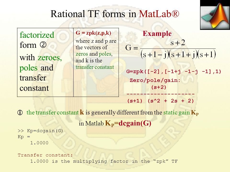 Rational TF forms in MatLab® factorized form  with zeroes, poles and transfer constant G = zpk(z,p,k) where z and p are the vectors of zeros and poles, and k is the transfer constant  the transfer constant k is generally different from the static gain K P in Matlab K P =dcgain(G) G=zpk([-2],[-1+j -1-j -1],1) Zero/pole/gain: (s+2) -------------------- (s+1) (s^2 + 2s + 2) Example >> Kp=dcgain(G) Kp = 1.0000 Transfer constant: 1.0000 is the multiplying factor in the zpk TF