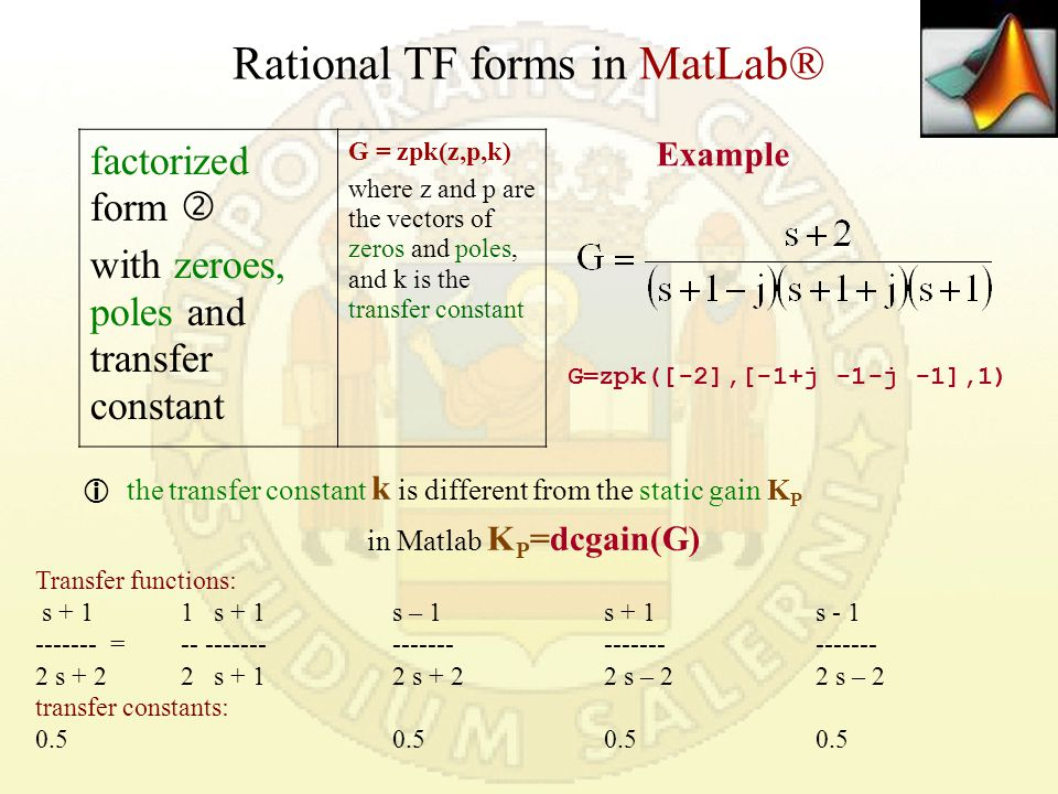 Rational TF forms in MatLab® factorized form  with zeroes, poles and transfer constant G = zpk(z,p,k) where z and p are the vectors of zeros and poles, and k is the transfer constant  the transfer constant k is different from the static gain K P in Matlab K P =dcgain(G) G=zpk([-2],[-1+j -1-j -1],1) Example Transfer functions: s + 11 s + 1s – 1s + 1s - 1 ------- = -- ------- --------------------- 2 s + 22 s + 1 2 s + 22 s – 22 s – 2 transfer constants: 0.50.50.50.5