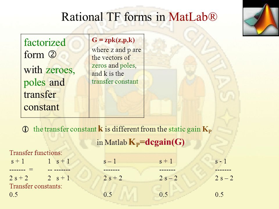 Rational TF forms in MatLab® factorized form  with zeroes, poles and transfer constant G = zpk(z,p,k) where z and p are the vectors of zeros and poles, and k is the transfer constant  the transfer constant k is different from the static gain K P in Matlab K P =dcgain(G) Transfer functions: s + 11 s + 1s – 1s + 1s - 1 ------- = -- ------- --------------------- 2 s + 22 s + 1 2 s + 22 s – 22 s – 2 Transfer constants: 0.50.50.50.5