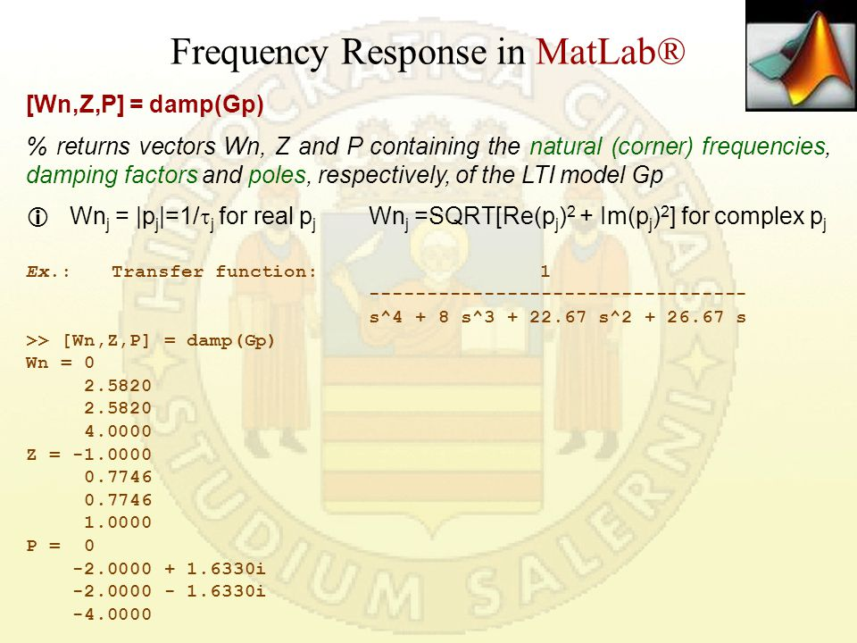 Frequency Response in MatLab® [Wn,Z,P] = damp(Gp) % returns vectors Wn, Z and P containing the natural (corner) frequencies, damping factors and poles, respectively, of the LTI model Gp  Wn j = |p j |=1/  j for real p j Wn j =SQRT[Re(p j ) 2 + Im(p j ) 2 ] for complex p j Ex.:Transfer function: 1 --------------------------------- s^4 + 8 s^3 + 22.67 s^2 + 26.67 s >> [Wn,Z,P] = damp(Gp) Wn = 0 2.5820 4.0000 Z = -1.0000 0.7746 1.0000 P = 0 -2.0000 + 1.6330i -2.0000 - 1.6330i -4.0000