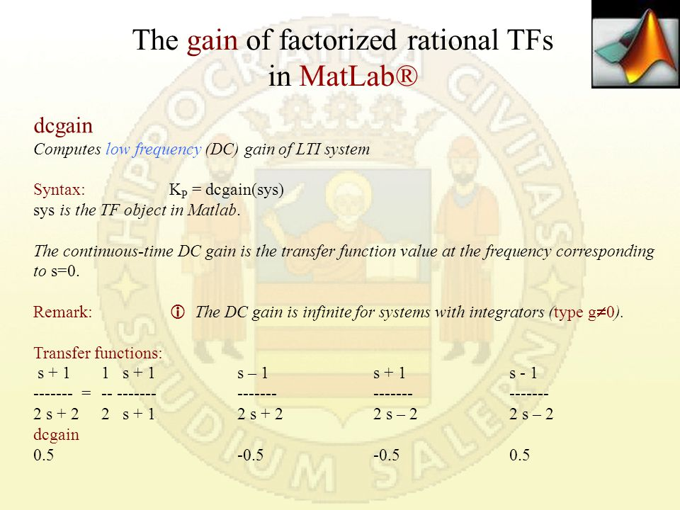 Transfer Function forms in MatLab® G = tf(num,den) where num and den are row vectors listing the coefficients of the polynomials non-Factorized or Canonic Form ALTERNATIVE from Matlab 7.5 R2007b August 15, 2007 s=tf( s ) G=tf(K * N(s) / D(s)) where N(s) and D(s) are polynomials typed according to Matlab algebraic rules Ex.:G=tf(3*(1/2*s+1)/(1/2*s^3+3/2*s^2+2*s+1)) Ex.:G=tf(3*[1/2 1], [1/2 3/2 2 1])