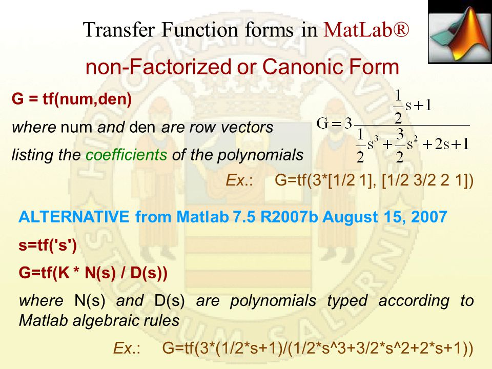 Rational TF forms in MatLab® factorized form  with zeroes, poles and transfer constant G = zpk(z,p,k) where z and p are the vectors of zeros and poles, and k is the transfer constant  the transfer constant k is generally different from the static gain K P in Matlab K P =dcgain(G) G=zpk([-2],[-1+j -1-j -1],1) Zero/pole/gain: (s+2) -------------------- (s+1) (s^2 + 2s + 2) Example >> Kp=dcgain(G) Kp = 1.0000 Transfer constant: 1.0000 is the multiplying factor in the zpk TF
