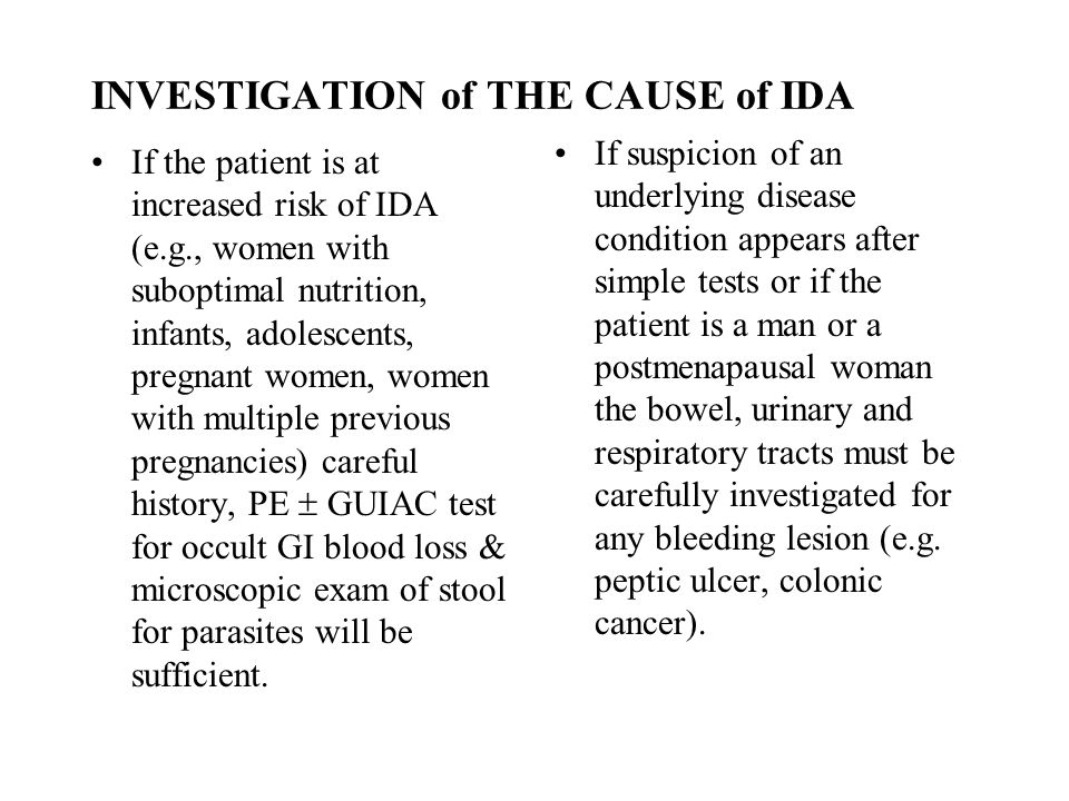 INVESTIGATION of THE CAUSE of IDA If the patient is at increased risk of IDA (e.g., women with suboptimal nutrition, infants, adolescents, pregnant wo