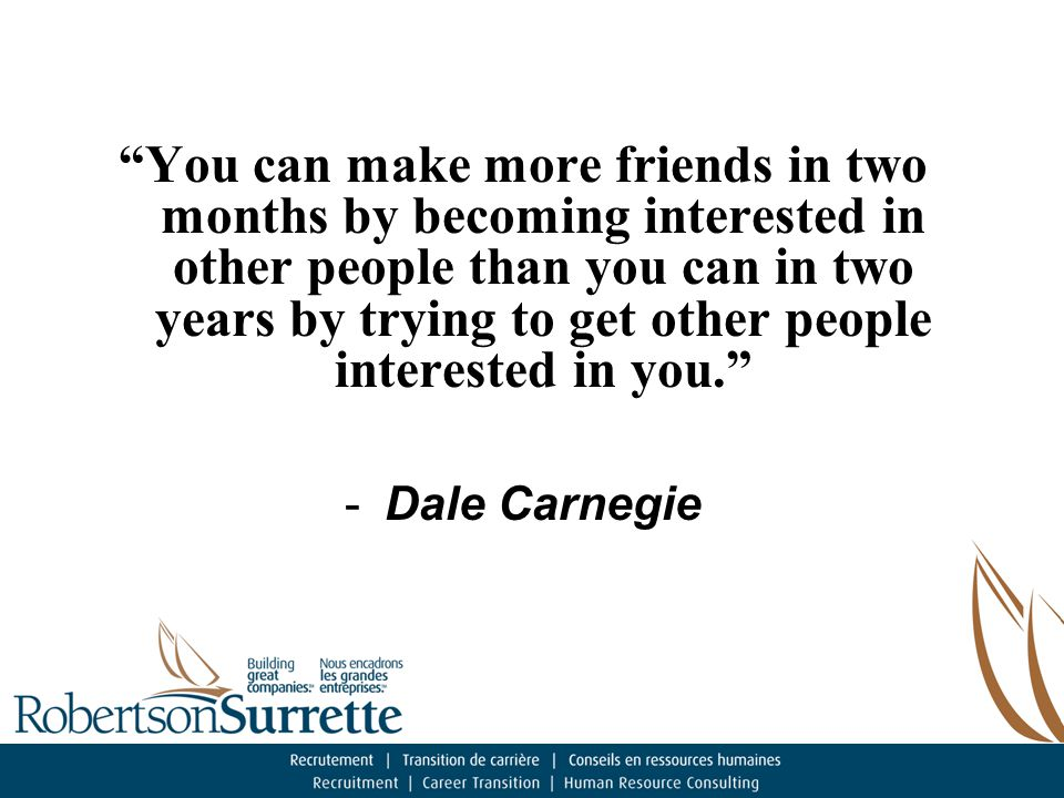 You can make more friends in two months by becoming interested in other people than you can in two years by trying to get other people interested in you. -Dale Carnegie