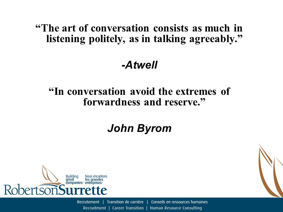 The art of conversation consists as much in listening politely, as in talking agreeably. -Atwell In conversation avoid the extremes of forwardness and reserve. John Byrom