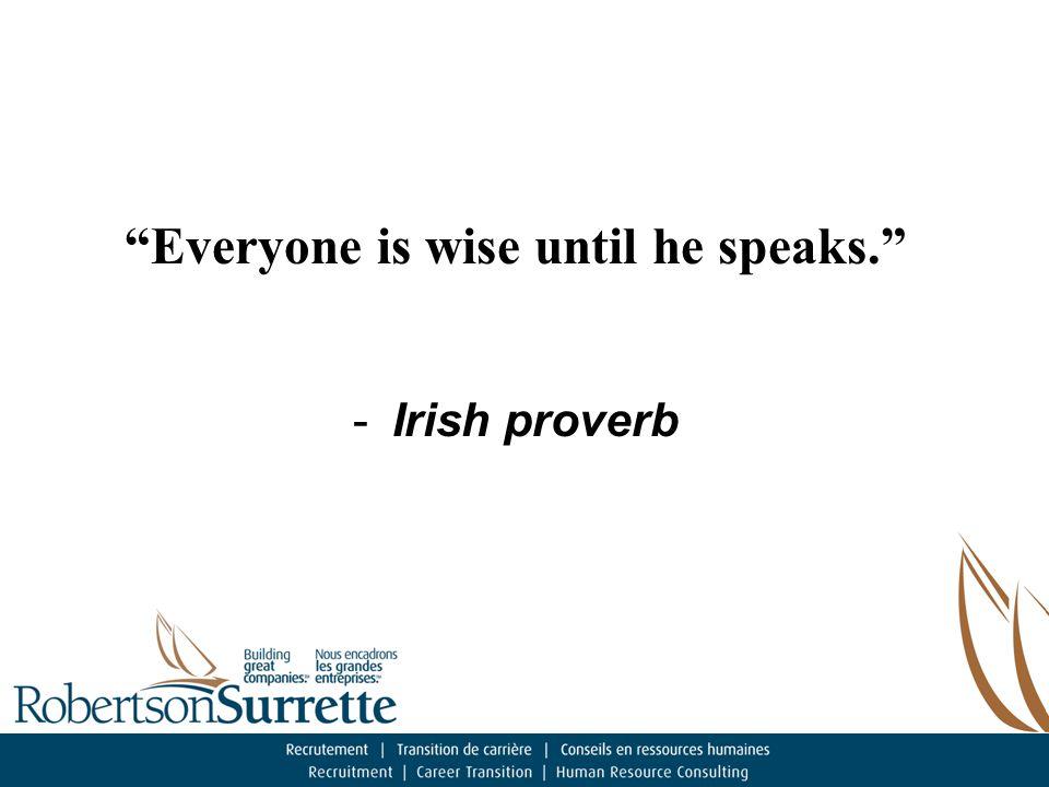 Everyone is wise until he speaks. -Irish proverb