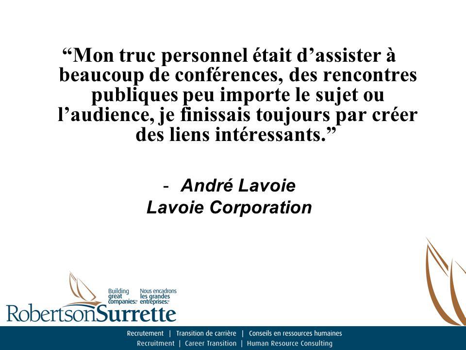 Mon truc personnel était d'assister à beaucoup de conférences, des rencontres publiques peu importe le sujet ou l'audience, je finissais toujours par créer des liens intéressants. -André Lavoie Lavoie Corporation