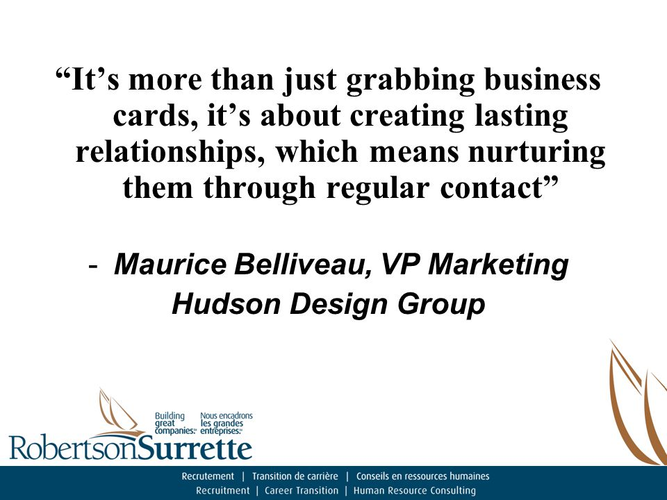 It's more than just grabbing business cards, it's about creating lasting relationships, which means nurturing them through regular contact -Maurice Belliveau, VP Marketing Hudson Design Group