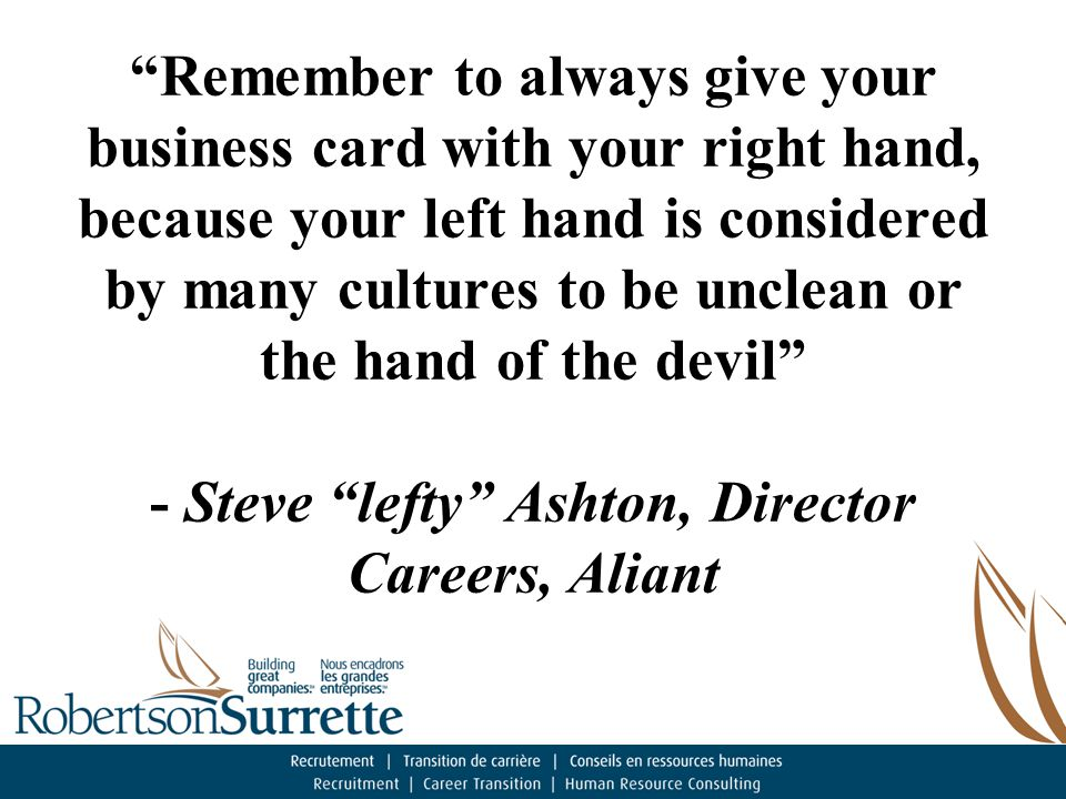 Remember to always give your business card with your right hand, because your left hand is considered by many cultures to be unclean or the hand of the devil - Steve lefty Ashton, Director Careers, Aliant