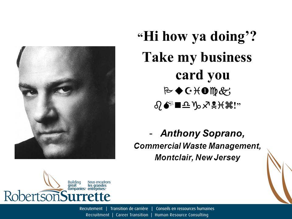 Hi how ya doing'. Take my business card you     .