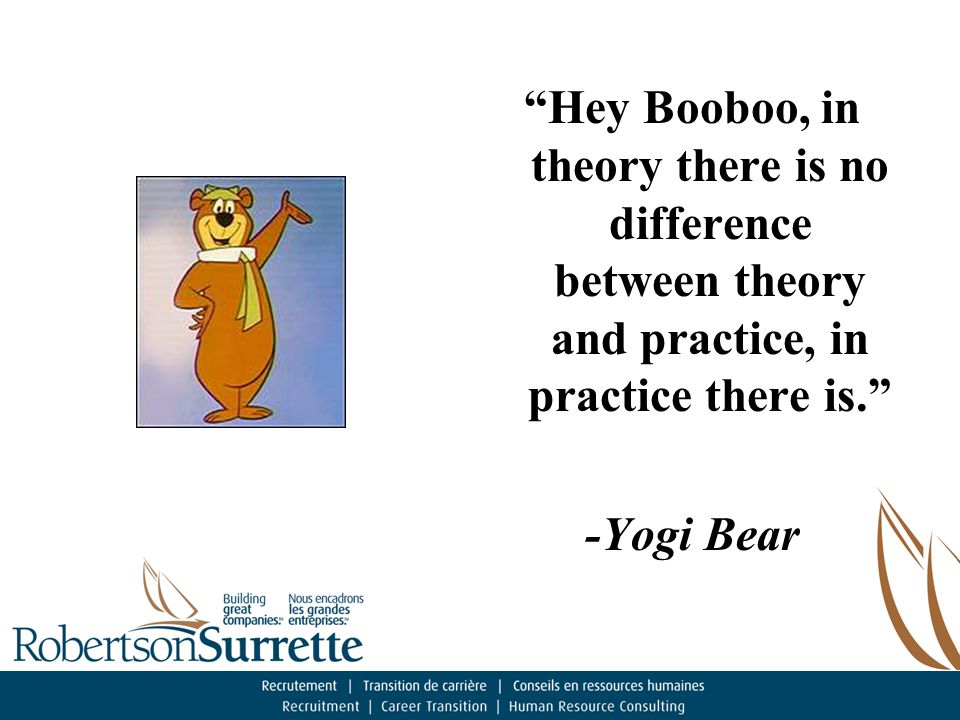 Hey Booboo, in theory there is no difference between theory and practice, in practice there is. -Yogi Bear