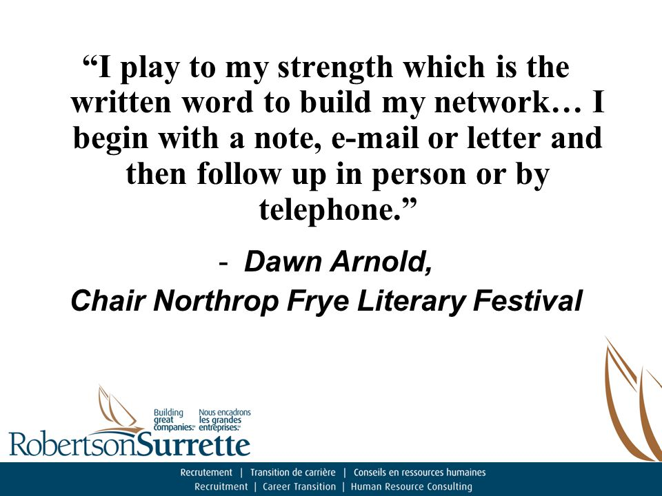 I play to my strength which is the written word to build my network… I begin with a note, e-mail or letter and then follow up in person or by telephone. -Dawn Arnold, Chair Northrop Frye Literary Festival