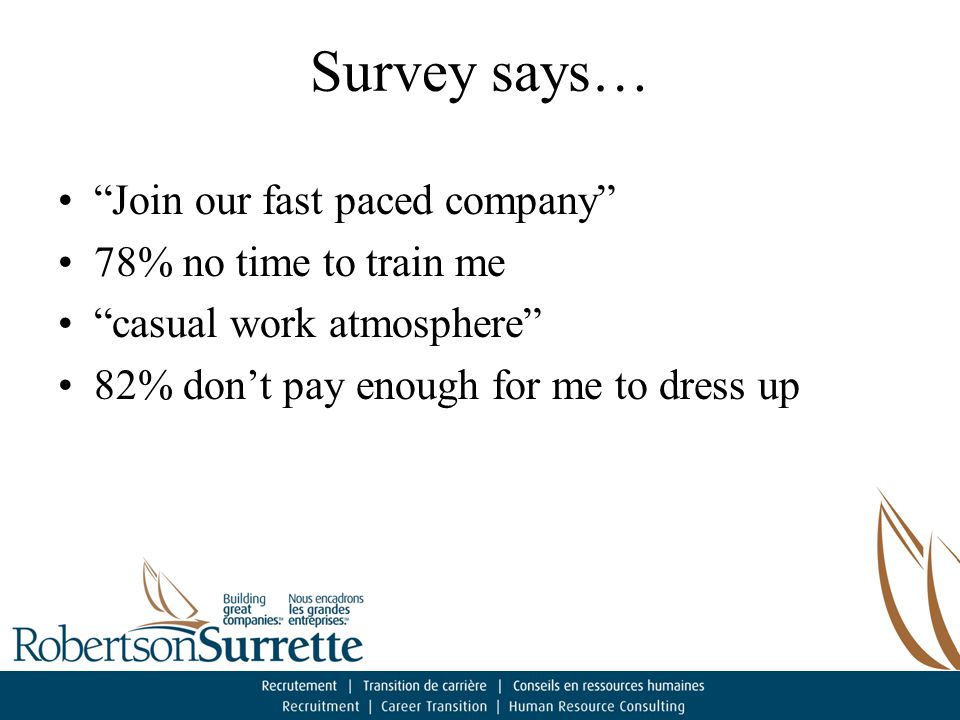 Survey says… Join our fast paced company 78% no time to train me casual work atmosphere 82% don't pay enough for me to dress up