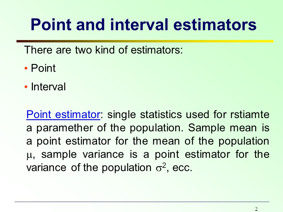 2 Point and interval estimators There are two kind of estimators: Point Interval Point estimator: single statistics used for rstiamte a paramether of the population.