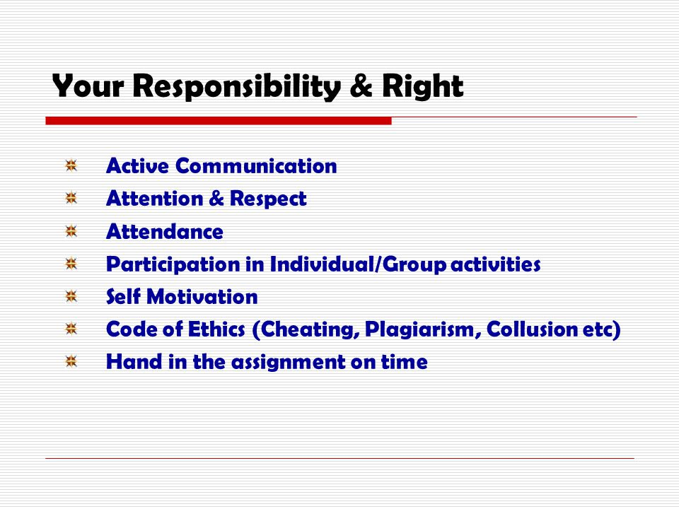 Your Responsibility & Right Active Communication Attention & Respect Attendance Participation in Individual/Group activities Self Motivation Code of Ethics (Cheating, Plagiarism, Collusion etc) Hand in the assignment on time
