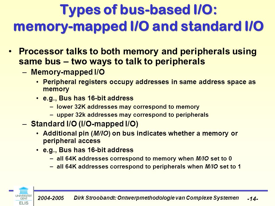 Dirk Stroobandt: Ontwerpmethodologie van Complexe Systemen 2004-2005 -14- Types of bus-based I/O: memory-mapped I/O and standard I/O Processor talks to both memory and peripherals using same bus – two ways to talk to peripherals –Memory-mapped I/O Peripheral registers occupy addresses in same address space as memory e.g., Bus has 16-bit address –lower 32K addresses may correspond to memory –upper 32k addresses may correspond to peripherals –Standard I/O (I/O-mapped I/O) Additional pin (M/IO) on bus indicates whether a memory or peripheral access e.g., Bus has 16-bit address –all 64K addresses correspond to memory when M/IO set to 0 –all 64K addresses correspond to peripherals when M/IO set to 1
