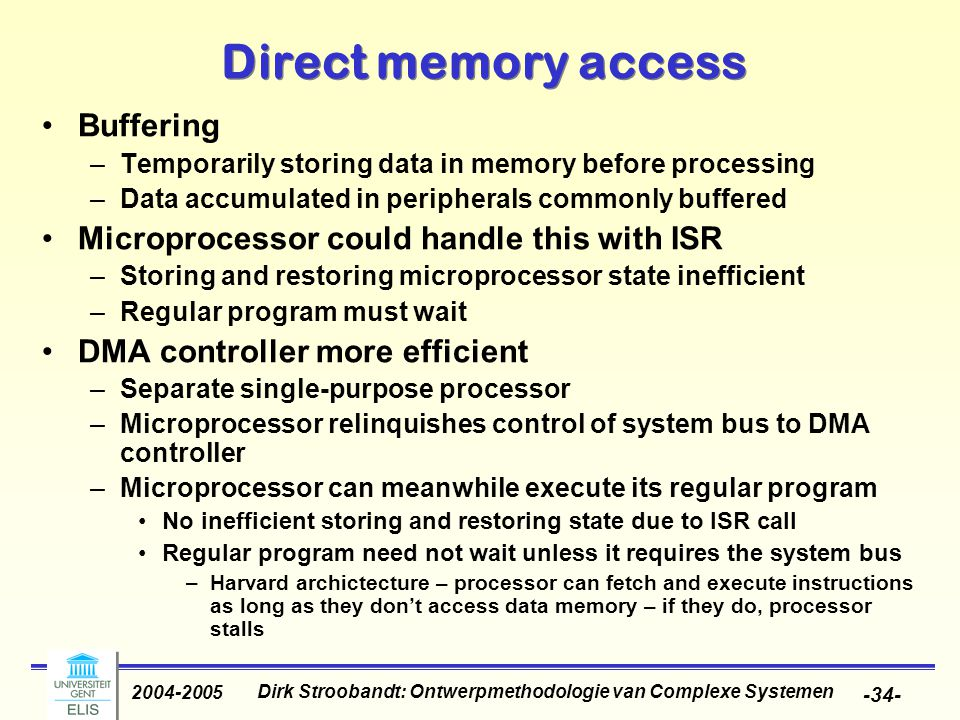 Dirk Stroobandt: Ontwerpmethodologie van Complexe Systemen 2004-2005 -34- Direct memory access Buffering –Temporarily storing data in memory before processing –Data accumulated in peripherals commonly buffered Microprocessor could handle this with ISR –Storing and restoring microprocessor state inefficient –Regular program must wait DMA controller more efficient –Separate single-purpose processor –Microprocessor relinquishes control of system bus to DMA controller –Microprocessor can meanwhile execute its regular program No inefficient storing and restoring state due to ISR call Regular program need not wait unless it requires the system bus –Harvard archictecture – processor can fetch and execute instructions as long as they don't access data memory – if they do, processor stalls