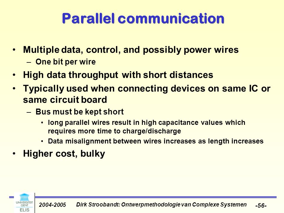 Dirk Stroobandt: Ontwerpmethodologie van Complexe Systemen 2004-2005 -56- Parallel communication Multiple data, control, and possibly power wires –One bit per wire High data throughput with short distances Typically used when connecting devices on same IC or same circuit board –Bus must be kept short long parallel wires result in high capacitance values which requires more time to charge/discharge Data misalignment between wires increases as length increases Higher cost, bulky