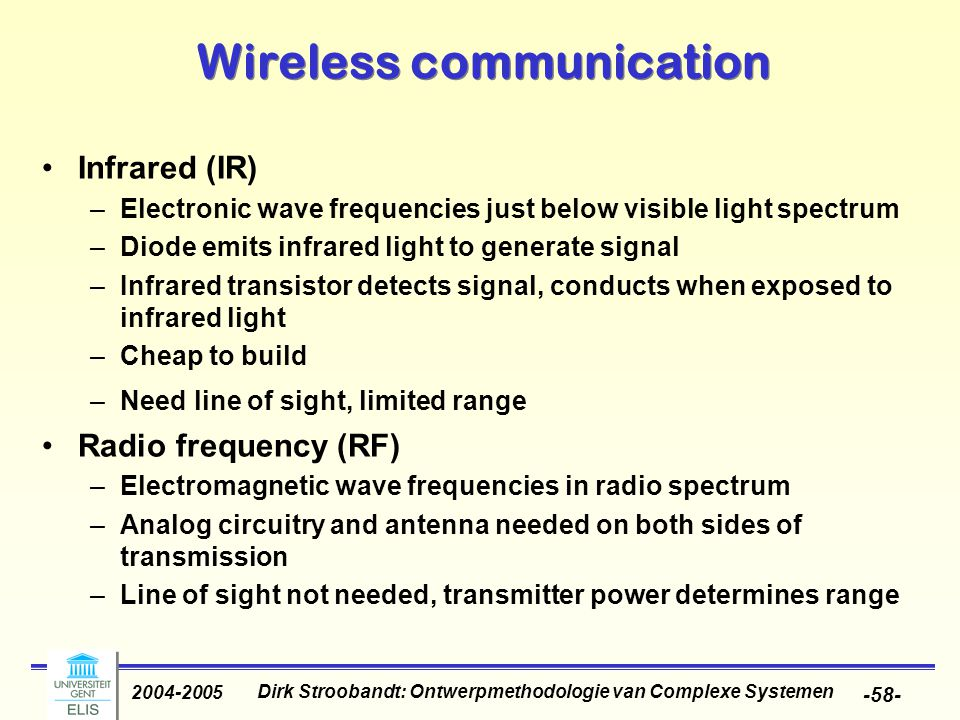 Dirk Stroobandt: Ontwerpmethodologie van Complexe Systemen 2004-2005 -58- Wireless communication Infrared (IR) –Electronic wave frequencies just below visible light spectrum –Diode emits infrared light to generate signal –Infrared transistor detects signal, conducts when exposed to infrared light –Cheap to build –Need line of sight, limited range Radio frequency (RF) –Electromagnetic wave frequencies in radio spectrum –Analog circuitry and antenna needed on both sides of transmission –Line of sight not needed, transmitter power determines range