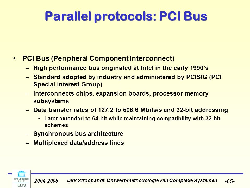 Dirk Stroobandt: Ontwerpmethodologie van Complexe Systemen 2004-2005 -65- Parallel protocols: PCI Bus PCI Bus (Peripheral Component Interconnect) –High performance bus originated at Intel in the early 1990's –Standard adopted by industry and administered by PCISIG (PCI Special Interest Group) –Interconnects chips, expansion boards, processor memory subsystems –Data transfer rates of 127.2 to 508.6 Mbits/s and 32-bit addressing Later extended to 64-bit while maintaining compatibility with 32-bit schemes –Synchronous bus architecture –Multiplexed data/address lines