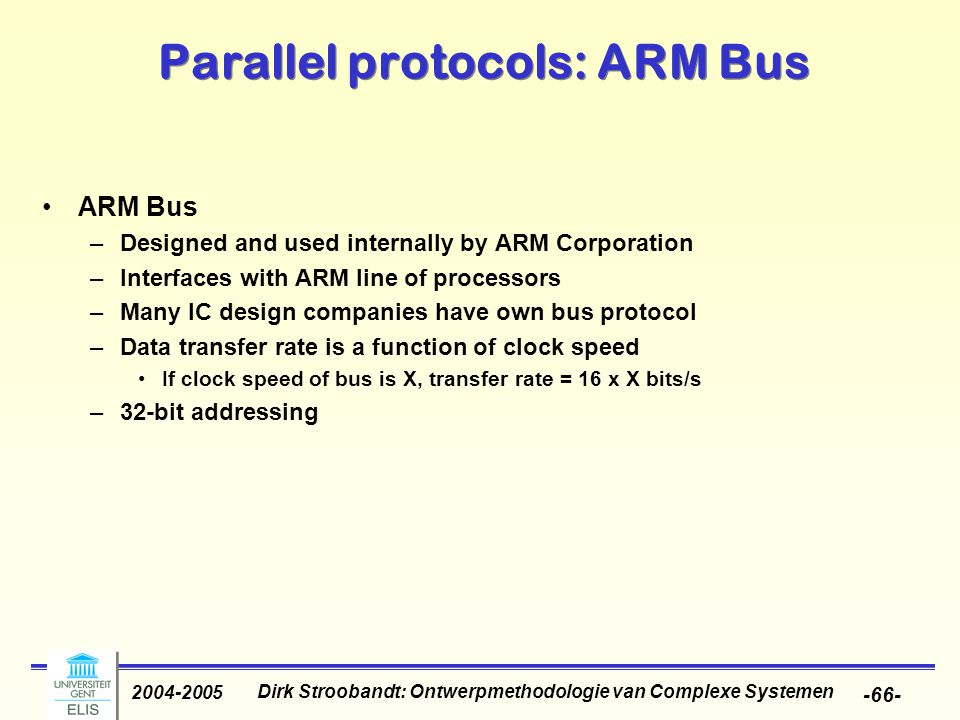 Dirk Stroobandt: Ontwerpmethodologie van Complexe Systemen 2004-2005 -66- Parallel protocols: ARM Bus ARM Bus –Designed and used internally by ARM Corporation –Interfaces with ARM line of processors –Many IC design companies have own bus protocol –Data transfer rate is a function of clock speed If clock speed of bus is X, transfer rate = 16 x X bits/s –32-bit addressing
