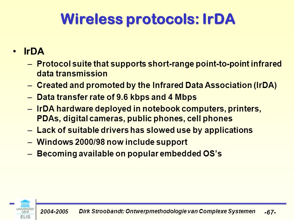 Dirk Stroobandt: Ontwerpmethodologie van Complexe Systemen 2004-2005 -67- Wireless protocols: IrDA IrDA –Protocol suite that supports short-range point-to-point infrared data transmission –Created and promoted by the Infrared Data Association (IrDA) –Data transfer rate of 9.6 kbps and 4 Mbps –IrDA hardware deployed in notebook computers, printers, PDAs, digital cameras, public phones, cell phones –Lack of suitable drivers has slowed use by applications –Windows 2000/98 now include support –Becoming available on popular embedded OS's