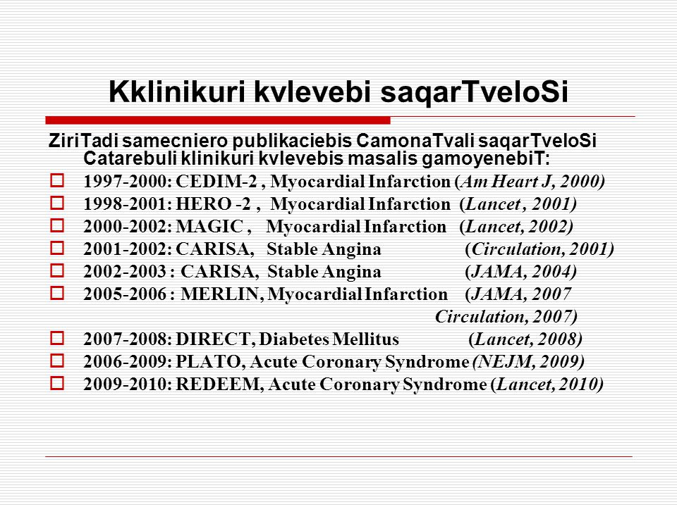 Kklinikuri kvlevebi saqarTveloSi ZiriTadi samecniero publikaciebis CamonaTvali saqarTveloSi Catarebuli klinikuri kvlevebis masalis gamoyenebiT:  1997-2000: CEDIM-2, Myocardial Infarction (Am Heart J, 2000)  1998-2001: HERO -2, Myocardial Infarction (Lancet, 2001)  2000-2002: MAGIC, Myocardial Infarction (Lancet, 2002)  2001-2002: CARISA, Stable Angina (Circulation, 2001)  2002-2003 : CARISA, Stable Angina (JAMA, 2004)  2005-2006 : MERLIN, Myocardial Infarction (JAMA, 2007 Circulation, 2007)  2007-2008: DIRECT, Diabetes Mellitus (Lancet, 2008)  2006-2009: PLATO, Acute Coronary Syndrome (NEJM, 2009)  2009-2010: REDEEM, Acute Coronary Syndrome (Lancet, 2010)
