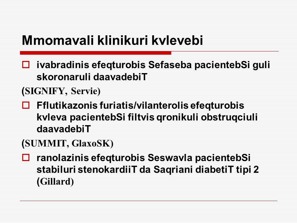 Mmomavali klinikuri kvlevebi  ivabradinis efeqturobis Sefaseba pacientebSi guli skoronaruli daavadebiT ( SIGNIFY, Servie)  Fflutikazonis furiatis/vilanterolis efeqturobis kvleva pacientebSi filtvis qronikuli obstruqciuli daavadebiT ( SUMMIT, GlaxoSK)  ranolazinis efeqturobis Seswavla pacientebSi stabiluri stenokardiiT da Saqriani diabetiT tipi 2 ( Gillard)