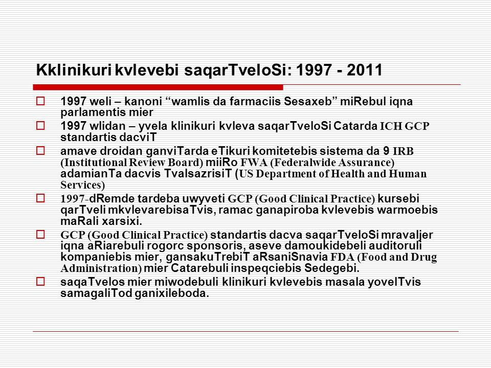 Kklinikuri kvlevebi saqarTveloSi: 1997 - 2011  1997 weli – kanoni wamlis da farmaciis Sesaxeb miRebul iqna parlamentis mier  1997 wlidan – yvela klinikuri kvleva saqarTveloSi Catarda ICH GCP standartis dacviT  amave droidan ganviTarda eTikuri komitetebis sistema da 9 IRB (Institutional Review Board) miiRo FWA (Federalwide Assurance) adamianTa dacvis TvalsazrisiT ( US Department of Health and Human Services)  1997- dRemde tardeba uwyveti GCP (Good Clinical Practice) kursebi qarTveli mkvlevarebisaTvis, ramac ganapiroba kvlevebis warmoebis maRali xarsixi.