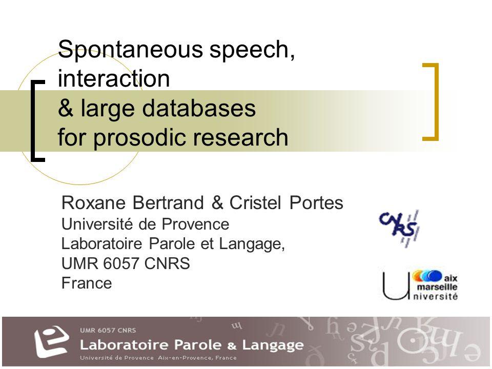 Spontaneous speech, interaction & large databases for prosodic research Roxane Bertrand & Cristel Portes Université de Provence Laboratoire Parole et Langage, UMR 6057 CNRS France