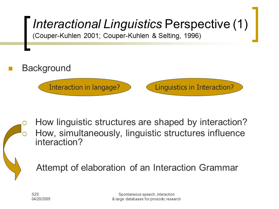 S2S 04/20/2009 Spontaneous speech, interaction & large databases for prosodic research Interactional Linguistics Perspective (1) (Couper-Kuhlen 2001; Couper-Kuhlen & Selting, 1996) Background  How linguistic structures are shaped by interaction.
