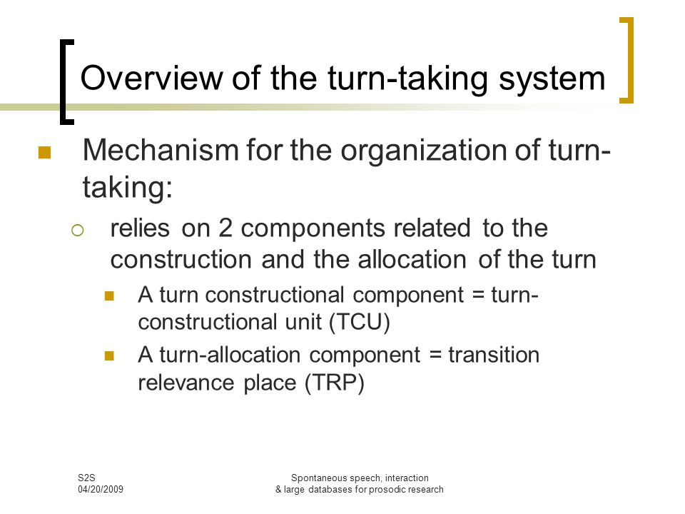 S2S 04/20/2009 Spontaneous speech, interaction & large databases for prosodic research Overview of the turn-taking system Mechanism for the organization of turn- taking:  relies on 2 components related to the construction and the allocation of the turn A turn constructional component = turn- constructional unit (TCU) A turn-allocation component = transition relevance place (TRP)