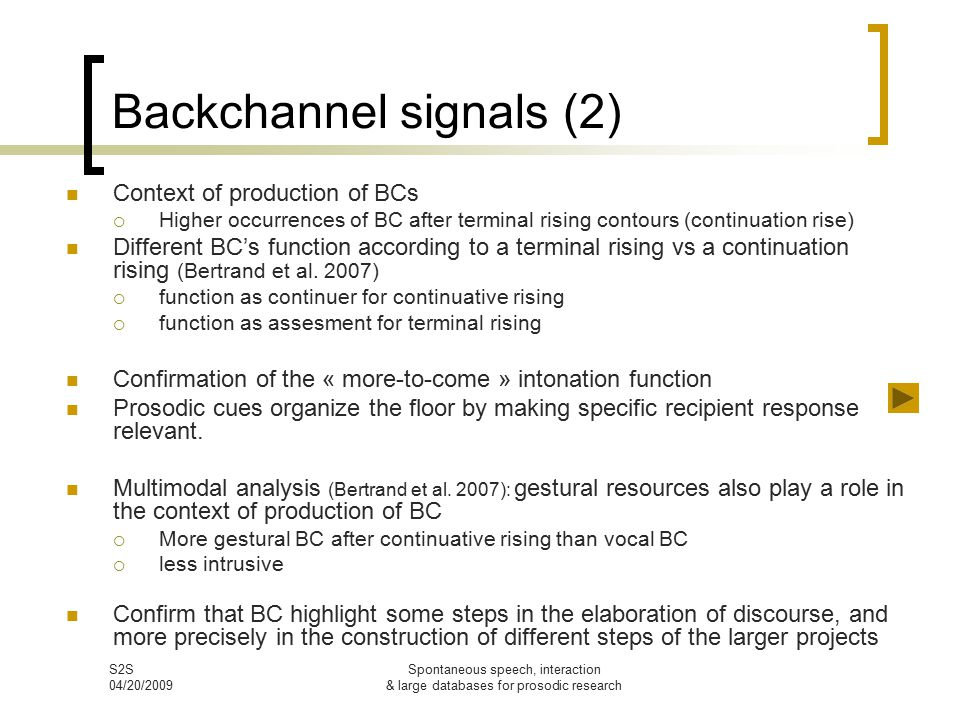 S2S 04/20/2009 Spontaneous speech, interaction & large databases for prosodic research Backchannel signals (2) Context of production of BCs  Higher occurrences of BC after terminal rising contours (continuation rise) Different BC's function according to a terminal rising vs a continuation rising (Bertrand et al.
