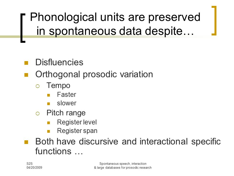 S2S 04/20/2009 Spontaneous speech, interaction & large databases for prosodic research Phonological units are preserved in spontaneous data despite… Disfluencies Orthogonal prosodic variation  Tempo Faster slower  Pitch range Register level Register span Both have discursive and interactional specific functions …