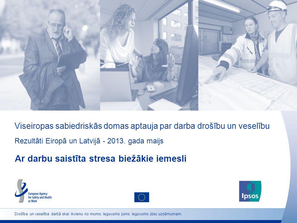 Viseiropas sabiedriskās domas aptauja par darba drošību un veselību Rezultāti Eiropā un Latvijā - 2013. gada maijs Ar darbu saistīta stresa biežākie i