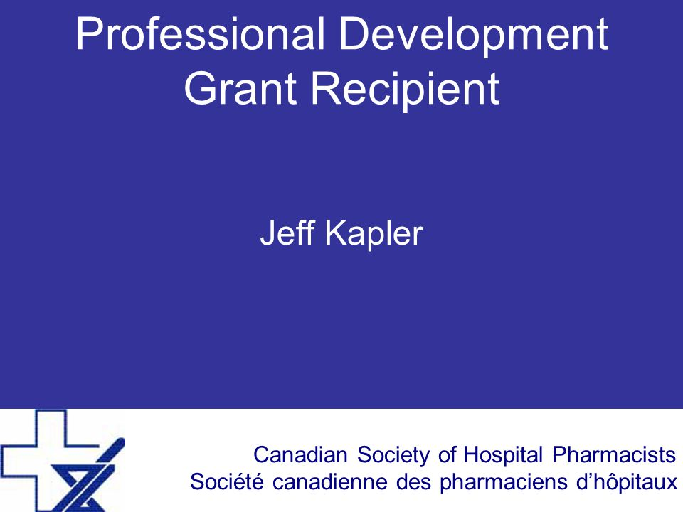 Canadian Society of Hospital Pharmacists Société canadienne des pharmaciens d'hôpitaux Professional Development Grant Recipient Jeff Kapler
