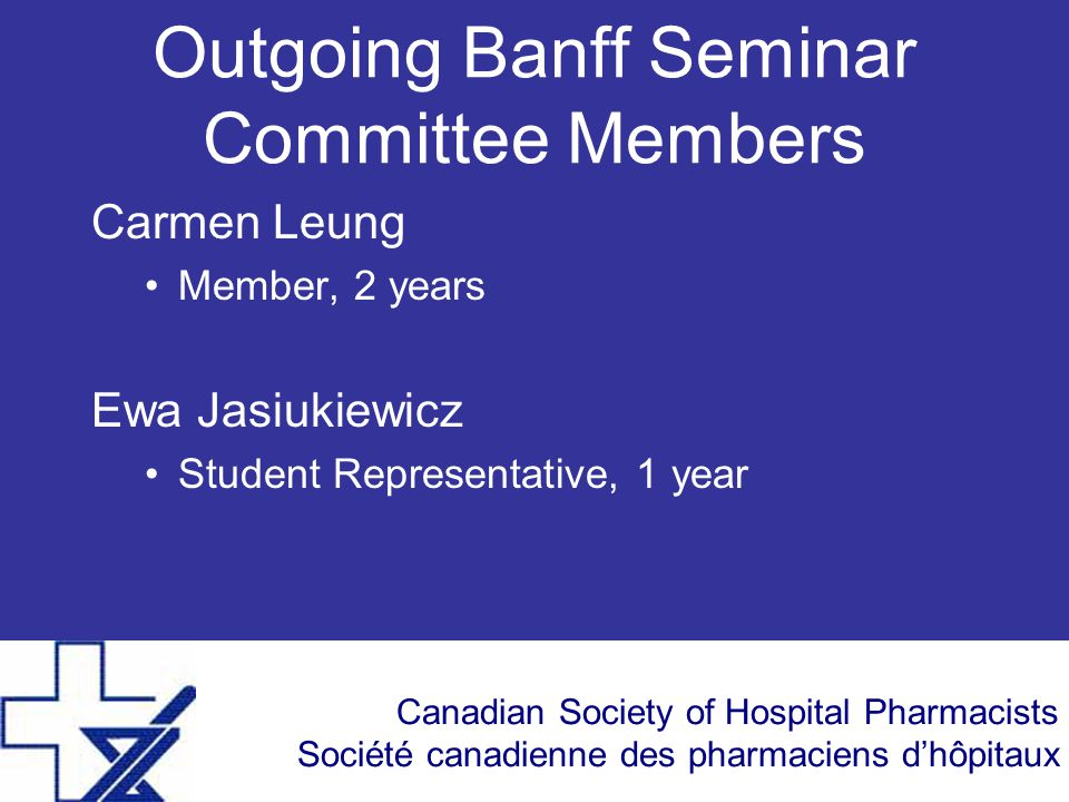 Canadian Society of Hospital Pharmacists Société canadienne des pharmaciens d'hôpitaux Outgoing Banff Seminar Committee Members Carmen Leung Member, 2 years Ewa Jasiukiewicz Student Representative, 1 year