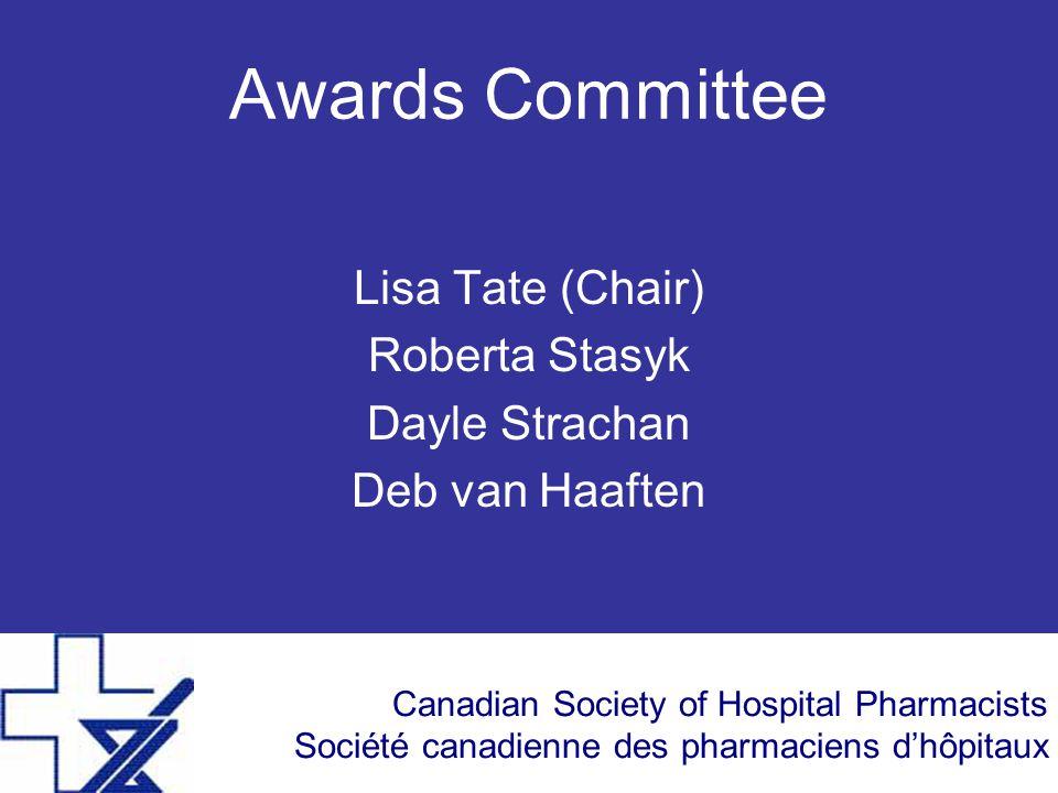 Canadian Society of Hospital Pharmacists Société canadienne des pharmaciens d'hôpitaux Awards Committee Lisa Tate (Chair) Roberta Stasyk Dayle Strachan Deb van Haaften