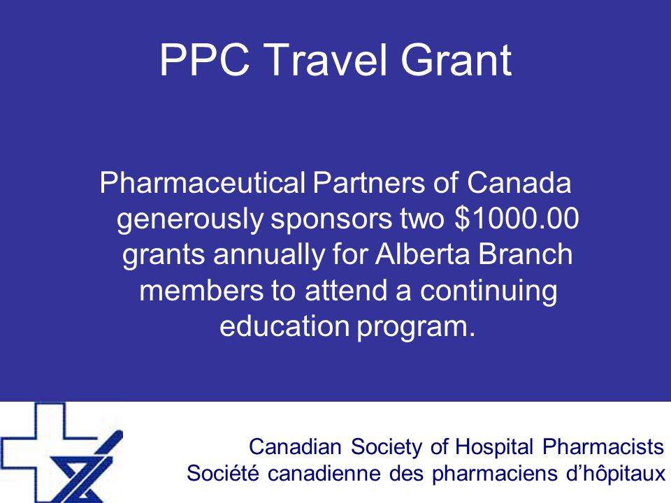 Canadian Society of Hospital Pharmacists Société canadienne des pharmaciens d'hôpitaux PPC Travel Grant Pharmaceutical Partners of Canada generously sponsors two $1000.00 grants annually for Alberta Branch members to attend a continuing education program.