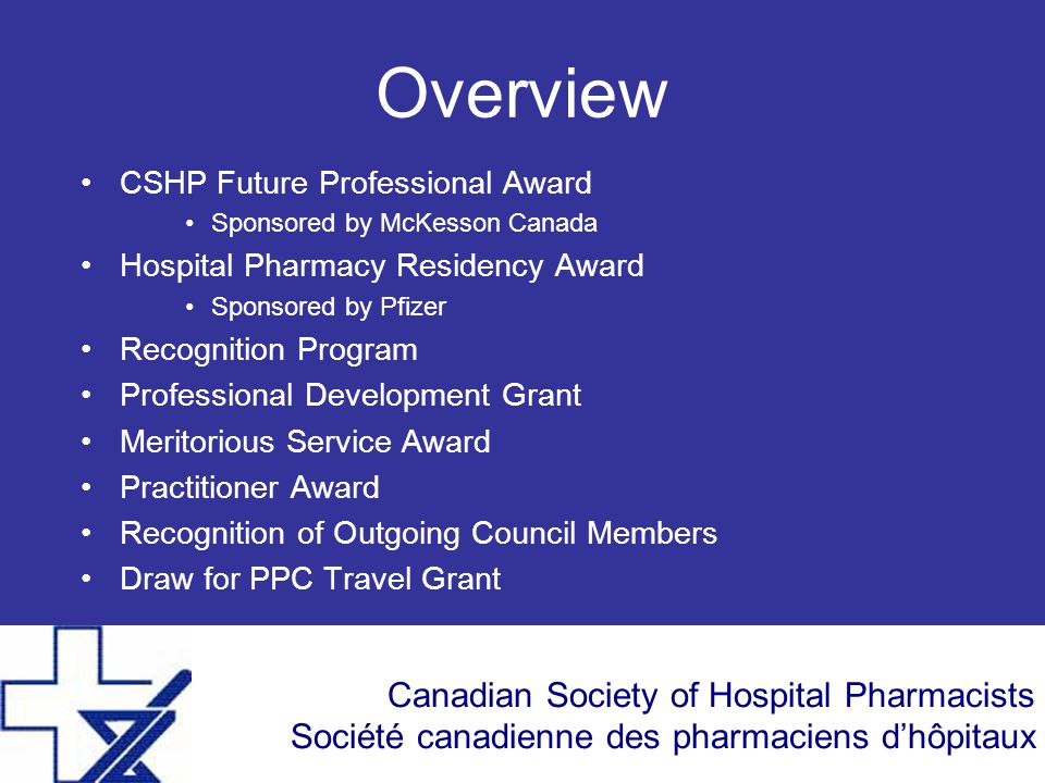Canadian Society of Hospital Pharmacists Société canadienne des pharmaciens d'hôpitaux Overview CSHP Future Professional Award Sponsored by McKesson Canada Hospital Pharmacy Residency Award Sponsored by Pfizer Recognition Program Professional Development Grant Meritorious Service Award Practitioner Award Recognition of Outgoing Council Members Draw for PPC Travel Grant