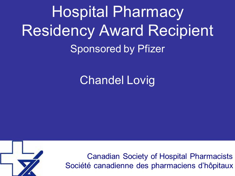 Canadian Society of Hospital Pharmacists Société canadienne des pharmaciens d'hôpitaux Hospital Pharmacy Residency Award Recipient Sponsored by Pfizer Chandel Lovig