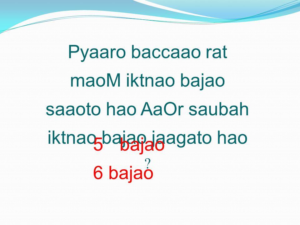 Pyaaro baccaao rat maoM iktnao bajao saaoto hao AaOr saubah iktnao bajao jaagato hao .