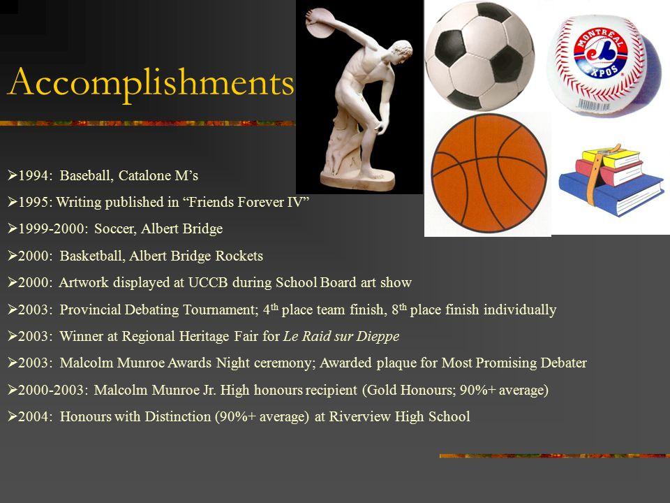 "Accomplishments  1994: Baseball, Catalone M's  1995: Writing published in ""Friends Forever IV""  1999-2000: Soccer, Albert Bridge  2000: Basketball"