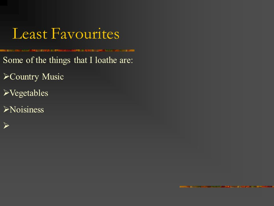 Least Favourites Some of the things that I loathe are:  Country Music  Vegetables  Noisiness 